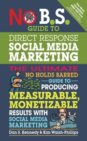 No B.S. Guide to Direct Response Social Media Marketing - The Ultimate No Holds Barred Guide to Producing Measurable, Monetizable Results with Social Media Marketing ebook by Dan S. Kennedy,Kim Walsh-Phillips