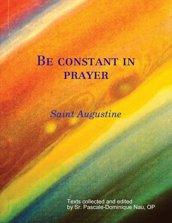 Be constant in prayer Saint Augustine on Prayer ebook by Sr. Pascale-Dominique Nau,Saint Augustine