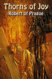 Thorns of Joy - Journey from the darkness & Thorns of communism into the light of Liberty became perforce a quest to find God. That encounter turned into Joy. ebook by Robert of Prague