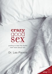 Crazy Good Sex - Putting to Bed the Myths Men Have about Sex ebook by Les Parrott III