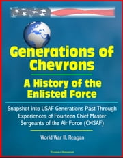 Generations of Chevrons: A History of the Enlisted Force - Snapshot into USAF Generations Past Through Experiences of Fourteen Chief Master Sergeants of the Air Force (CMSAF), World War II, Reagan ebook by Progressive Management