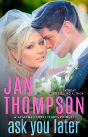 Ask You Later - Prequel to Savannah Sweethearts, Vacation Sweethearts, Seaside Chapel, and Seaside Cottages ebook by Jan Thompson