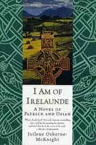 I Am of Irelaunde - A Novel of Patrick and Osian ebook by Juilene Osborne-McKnight