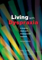 Living with Dyspraxia - A Guide for Adults with Developmental Dyspraxia - Revised Edition ebook by Mary Colley, Victoria Biggs, Amanda Kirby