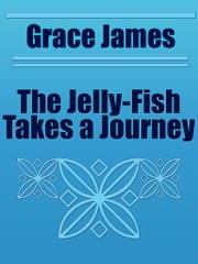 The Jelly-Fish Takes a Journey ebook by Grace James