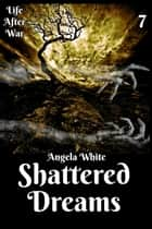 Shattered Dreams Book Seven - Life After War ebook by Angela White