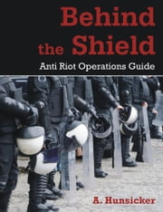 Behind the Shield: Anti-Riot Operations Guide ebook by Hunsicker, A.