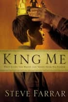 King Me - What Every Son Wants and Needs From His Father ebook by Steve Farrar