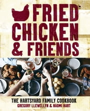 Fried Chicken & Friends - The Hartsyard Family Cookbook ebook by Gregory Llewellyn,Naomi Hart
