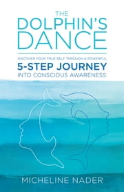 The Dolphin's Dance - Discover Your True Self Through A Powerful 5-step Journey into Conscious Awareness ebook by Micheline Nader