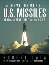 The Development of U.S. Missiles During the Space Race With the U.S.S.R. ebook by Robert Tata