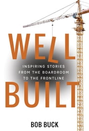 Well Built - Inspiring Stories from the Boardroom to the Frontline ebook by Bob Buck