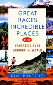 Great Races, Incredible Places - 100+ Fantastic Runs Around the World ebook by Kimi Puntillo