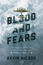 Blood and Fears: How America's Bomber Boys of the 8th Air Force Saved World War II ebook by Kevin Wilson