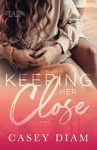 Keeping Her Close: A Slow-burn Standalone ebook by Casey Diam
