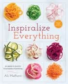 Inspiralize Everything - An Apples-to-Zucchini Encyclopedia of Spiralizing: A Cookbook ebook by Ali Maffucci