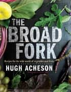 The Broad Fork - Recipes for the Wide World of Vegetables and Fruits: A Cookbook ebook by Hugh Acheson, Rinne Allen
