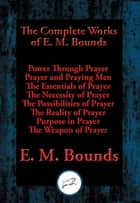 The Complete Works of E. M. Bounds - Power Through Prayer, Prayer and Praying Men, The Essentials of Prayer, The Necessity of Prayer, The Possibilities of Prayer, The Reality of Prayer, Purpose in Prayer, The Weapon of Prayer ebook by E. M. Bounds