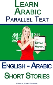Learn Arabic with Parallel Text - Short Stories (English - Arabic) ebook by Polyglot Planet Publishing