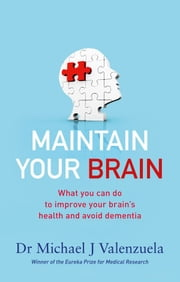 Maintain Your Brain: The Latest Medical Thinking on What You Can Do to Avoid Dementia ebook by Dr Michael J. Valenzuela