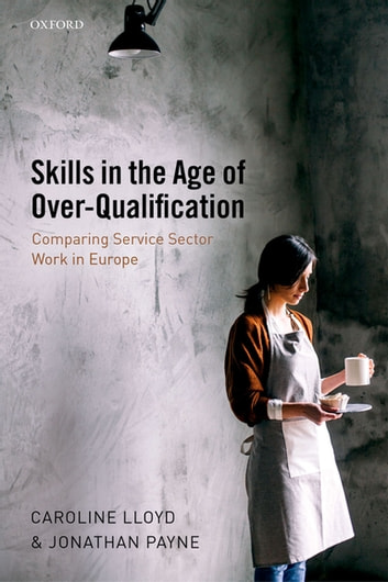 Skills in the Age of Over-Qualification - Comparing Service Sector Work in Europe ebook by Caroline Lloyd,Jonathan Payne