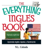 The Everything Ingles Book - Aprende Ingles Rapida Y Facilmente ebook by N. L. Calzada