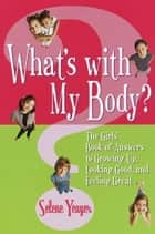 What's with My Body? - The Girls' Book of Answers to Growing Up, Looking Good, and Feeling Great ebook by Selene Yeager