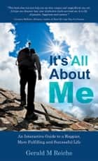 It's All About Me ebook by Gerald M Reiche