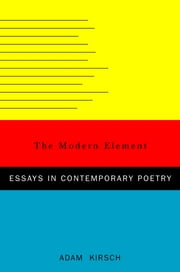 The Modern Element: Essays on Contemporary Poetry ebook by Adam Kirsch