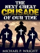 The Next Great Crusade of Our Time ebook by Michael P. Wright