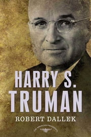 Harry S. Truman - The American Presidents Series: The 33rd President, 1945-1953 ebook by Robert Dallek,Arthur M. Schlesinger,Sean Wilentz