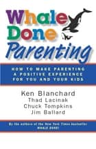 Whale Done Parenting - How to Make Parenting a Positive Experience for You and Your Kids ebook by Ken Blanchard, Thad Lacinak, Chuck Tompkins