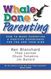 Whale Done Parenting - How to Make Parenting a Positive Experience for You and Your Kids ebook by Ken Blanchard,Thad Lacinak,Chuck Tompkins