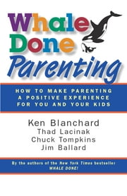Whale Done Parenting - How to Make Parenting a Positive Experience for You and Your Kids Ebook di Ken Blanchard, Thad Lacinak, Chuck Tompkins