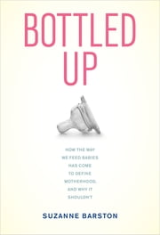 Bottled Up - How the Way We Feed Babies Has Come to Define Motherhood, and Why It Shouldn't ebook by Suzanne Barston
