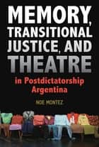 Memory, Transitional Justice, and Theatre in Postdictatorship Argentina ebook by Noe Montez