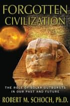 Forgotten Civilization: The Role of Solar Outbursts in Our Past and Future ebook by Robert M. Schoch, Ph.D.