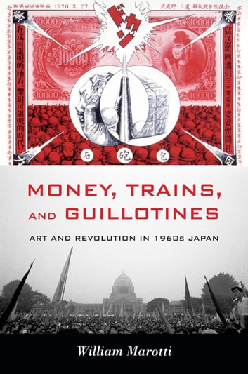 Money, Trains, and Guillotines - Art and Revolution in 1960s Japan ebook by William Marotti