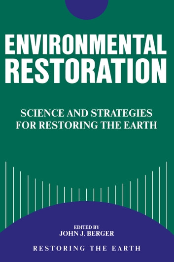 Environmental Restoration - Science And Strategies For Restoring The Earth ebook by John Berger