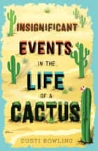 Insignificant Events in the Life of a Cactus ebook by Dusti Bowling