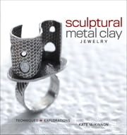 Sculptural Metal Clay Jewelry - Techniques and Explorations ebook by Kate McKinnon