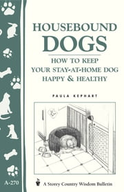 Housebound Dogs: How to Keep Your Stay-at-Home Dog Happy & Healthy - (Storey's Country Wisdom Bulletin A-270) ebook by Paula Kephart