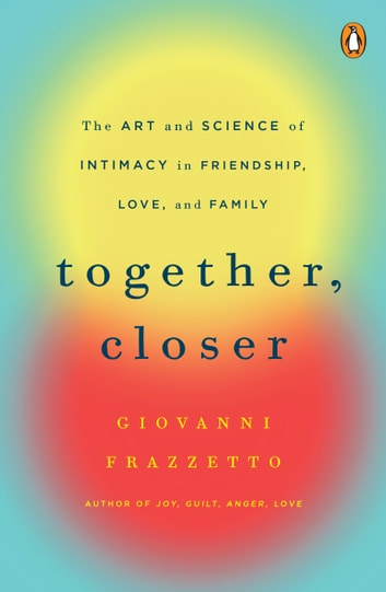 Together, Closer - The Art and Science of Intimacy in Friendship, Love, and Family ebook by Giovanni Frazzetto