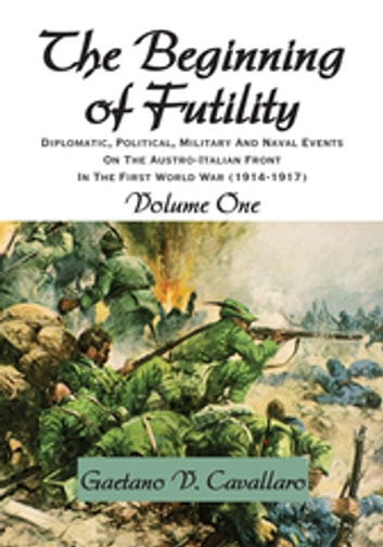 The Beginning of Futility - Diplomatic, Political, Military and Naval Events on the Austro-Italian Front in the First World War 1914-1917 Volume I ebook by Gaetano V. Cavallaro