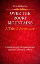 Over the Rocky Mountains ebook by Ballantyne, R. M.