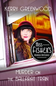 Murder on the Ballarat Train - Miss Fisher's Murder Mysteries ebook by Kerry Greenwood