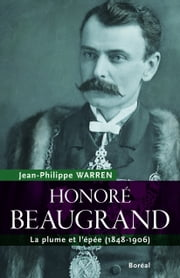 Honoré Beaugrand - La plume et l'épée (1848-1906) ebook by Jean-Philippe Warren