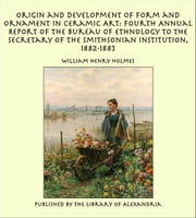 Origin and Development of Form and Ornament in Ceramic Art: Fourth Annual Report of the Bureau of Ethnology to the Secretary of the Smithsonian Institution, 1882-1883 ebook by William Henry Holmes
