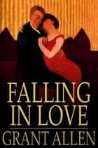 Falling in Love - With Other Essays on More Exact Branches of Science ebook by Grant Allen