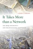 It Takes More than a Network - The Iraqi Insurgency and Organizational Adaptation ebook by Chad C. Serena